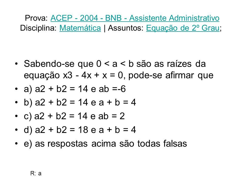Prova: ACEP - 2004 - BNB - Assistente Administrativo Disciplina: Matemática | Assuntos: Equação de 2º Grau; ACEP - 2004 - BNB - Assistente AdministrativoMatemáticaEquação de 2º Grau Sabendo-se que 0 < a < b são as raízes da equação x3 - 4x + x = 0, pode-se afirmar que a) a2 + b2 = 14 e ab =-6 b) a2 + b2 = 14 e a + b = 4 c) a2 + b2 = 14 e ab = 2 d) a2 + b2 = 18 e a + b = 4 e) as respostas acima são todas falsas R: a