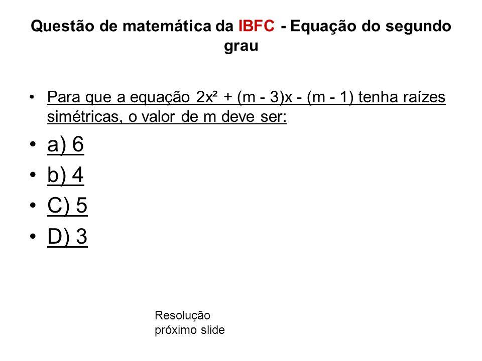 Questão de matemática da IBFC - Equação do segundo grau Para que a equação 2x² + (m - 3)x - (m - 1) tenha raízes simétricas, o valor de m deve ser: a) 6 b) 4 C) 5 D) 3 Resolução próximo slide