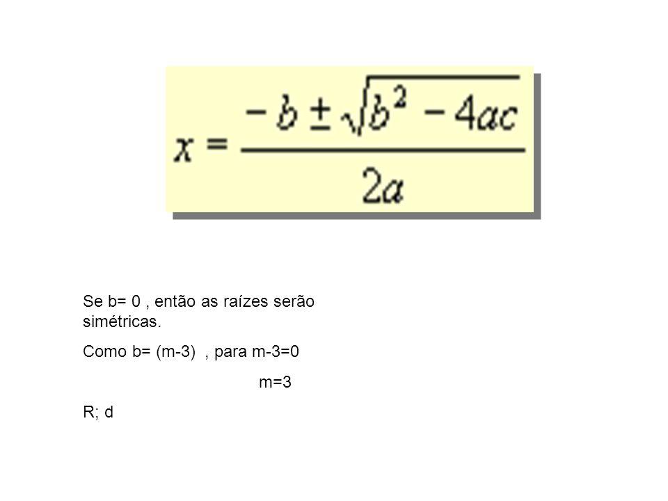 Se b= 0, então as raízes serão simétricas. Como b= (m-3), para m-3=0 m=3 R; d