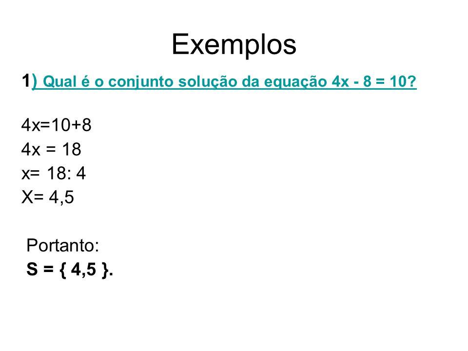 Exemplos 1) Qual é o conjunto solução da equação 4x - 8 = 10?) Qual é o conjunto solução da equação 4x - 8 = 10.