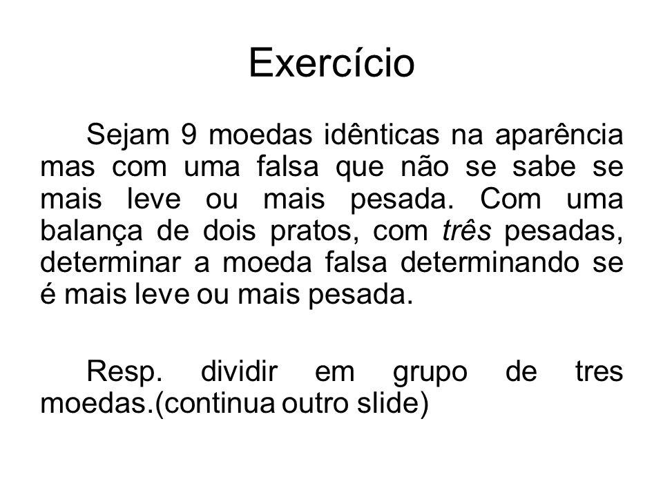 Exercício Sejam 9 moedas idênticas na aparência mas com uma falsa que não se sabe se mais leve ou mais pesada.
