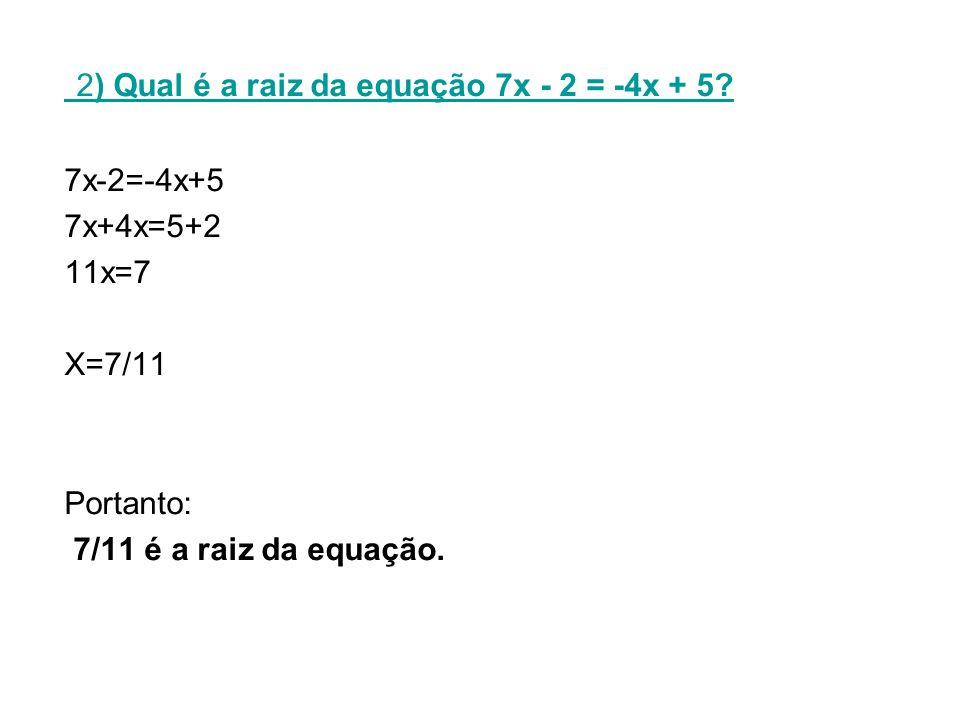 2) Qual é a raiz da equação 7x - 2 = -4x + 5.