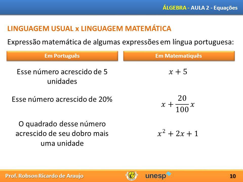 Prof. Robson Ricardo de Araujo ÁLGEBRA - AULA 2 - Equações 10 LINGUAGEM USUAL x LINGUAGEM MATEMÁTICA Expressão matemática de algumas expressões em lín