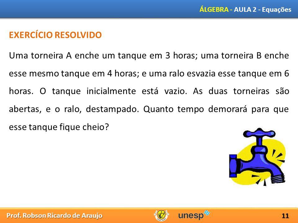 Prof. Robson Ricardo de Araujo ÁLGEBRA - AULA 2 - Equações 11 EXERCÍCIO RESOLVIDO Uma torneira A enche um tanque em 3 horas; uma torneira B enche esse