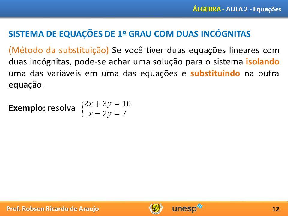Prof. Robson Ricardo de Araujo ÁLGEBRA - AULA 2 - Equações 12 SISTEMA DE EQUAÇÕES DE 1º GRAU COM DUAS INCÓGNITAS (Método da substituição) Se você tive