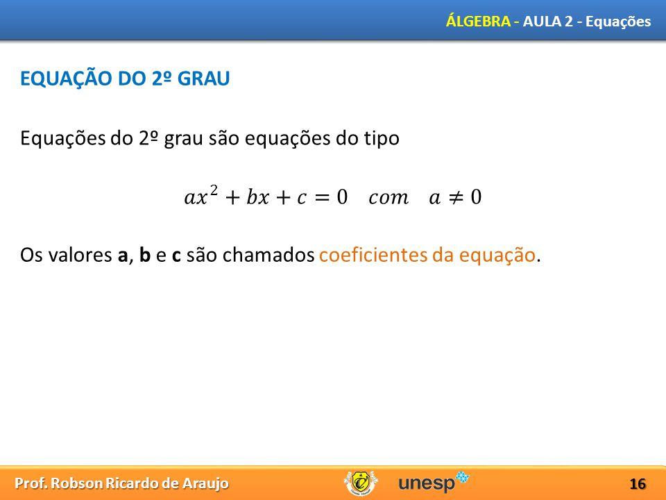 Prof. Robson Ricardo de Araujo ÁLGEBRA - AULA 2 - Equações 16 EQUAÇÃO DO 2º GRAU Equações do 2º grau são equações do tipo Os valores a, b e c são cham