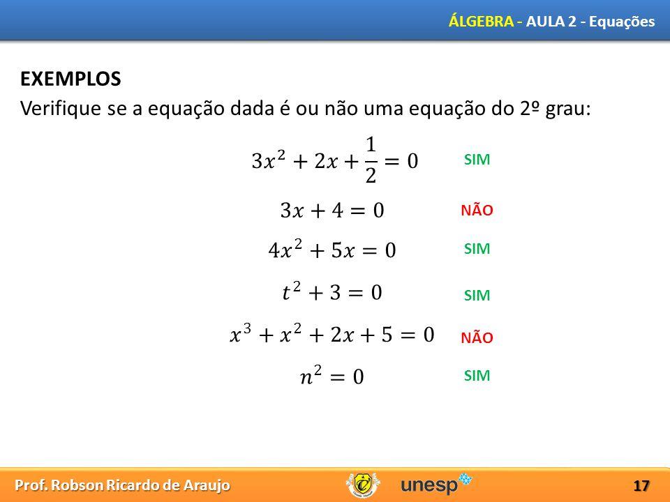 Prof. Robson Ricardo de Araujo ÁLGEBRA - AULA 2 - Equações 17 EXEMPLOS Verifique se a equação dada é ou não uma equação do 2º grau: SIM NÃO SIM NÃO SI