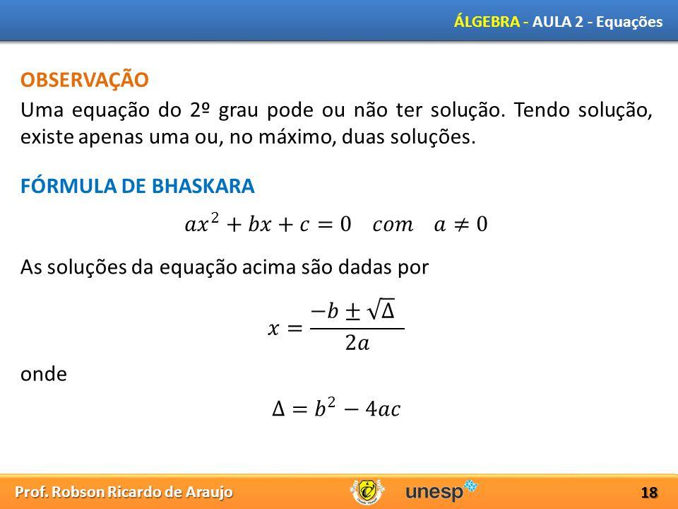 Prof. Robson Ricardo de Araujo ÁLGEBRA - AULA 2 - Equações 18 OBSERVAÇÃO Uma equação do 2º grau pode ou não ter solução. Tendo solução, existe apenas