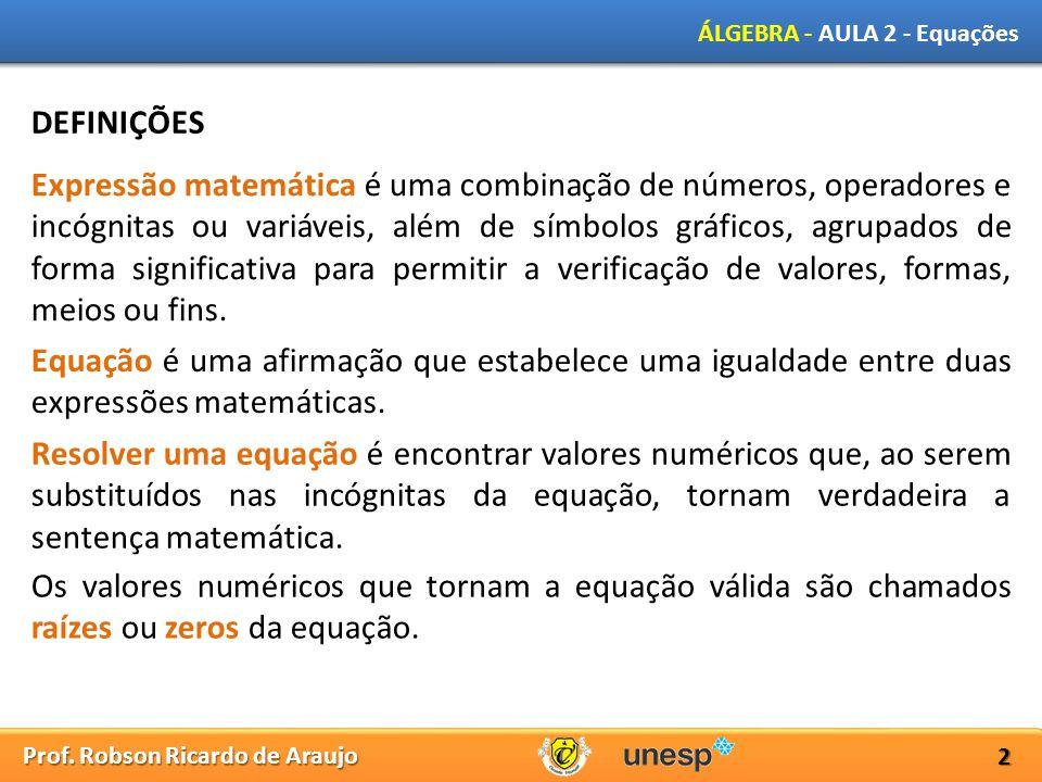 Prof. Robson Ricardo de Araujo ÁLGEBRA - AULA 2 - Equações 2 DEFINIÇÕES Expressão matemática é uma combinação de números, operadores e incógnitas ou v