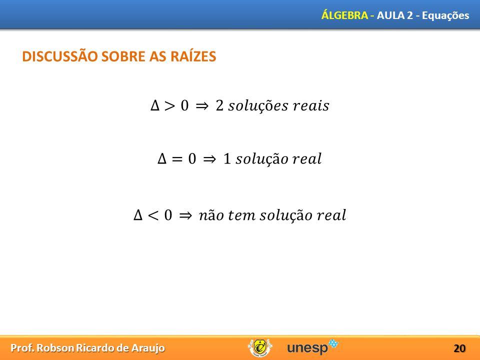 Prof. Robson Ricardo de Araujo ÁLGEBRA - AULA 2 - Equações 20 DISCUSSÃO SOBRE AS RAÍZES