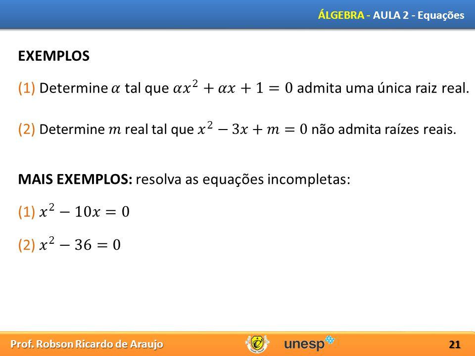 Prof. Robson Ricardo de Araujo ÁLGEBRA - AULA 2 - Equações 21 EXEMPLOS MAIS EXEMPLOS: resolva as equações incompletas: