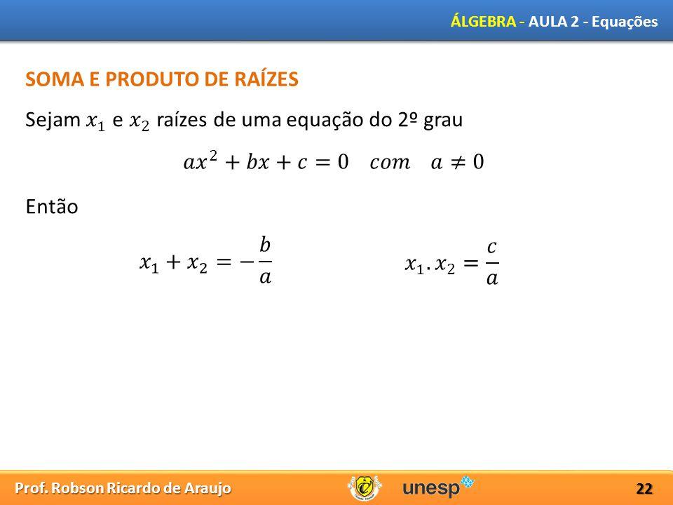 Prof. Robson Ricardo de Araujo ÁLGEBRA - AULA 2 - Equações 22 SOMA E PRODUTO DE RAÍZES Então