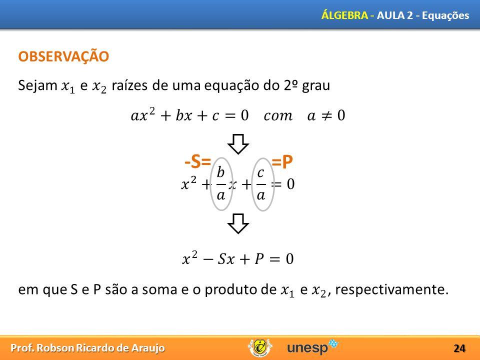 Prof. Robson Ricardo de Araujo ÁLGEBRA - AULA 2 - Equações 24 OBSERVAÇÃO -S= =P