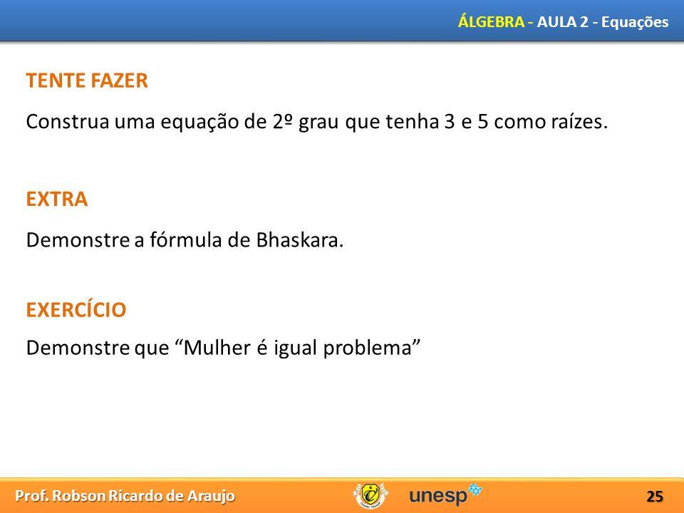 Prof. Robson Ricardo de Araujo ÁLGEBRA - AULA 2 - Equações 25 TENTE FAZER Construa uma equação de 2º grau que tenha 3 e 5 como raízes. EXTRA Demonstre