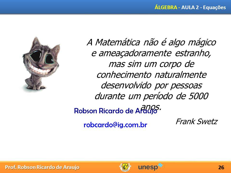 Prof. Robson Ricardo de Araujo ÁLGEBRA - AULA 2 - Equações 26 A Matemática não é algo mágico e ameaçadoramente estranho, mas sim um corpo de conhecime