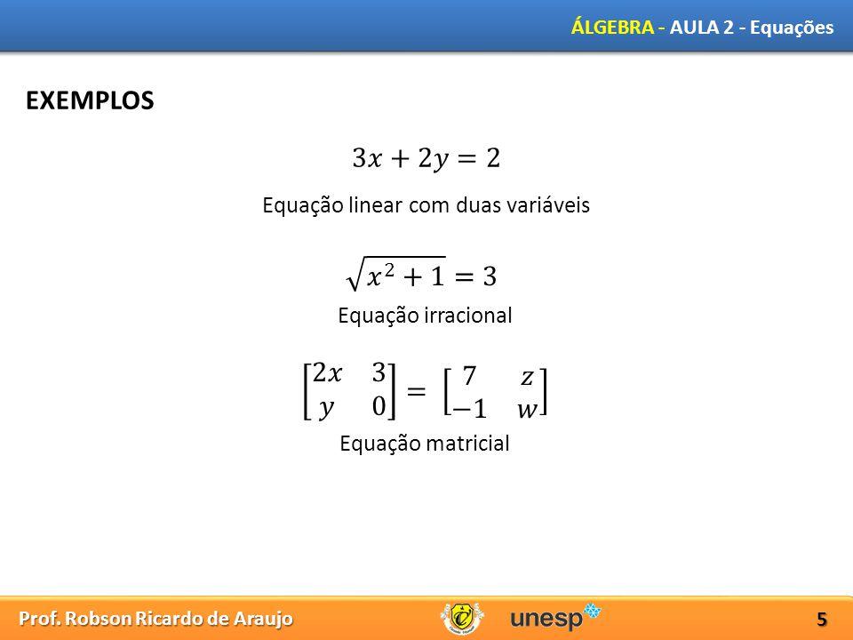 Prof. Robson Ricardo de Araujo ÁLGEBRA - AULA 2 - Equações 5 EXEMPLOS Equação linear com duas variáveis Equação irracional Equação matricial
