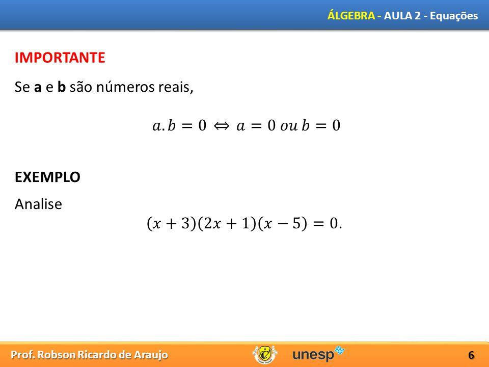 Prof. Robson Ricardo de Araujo ÁLGEBRA - AULA 2 - Equações 6 IMPORTANTE Se a e b são números reais, EXEMPLO