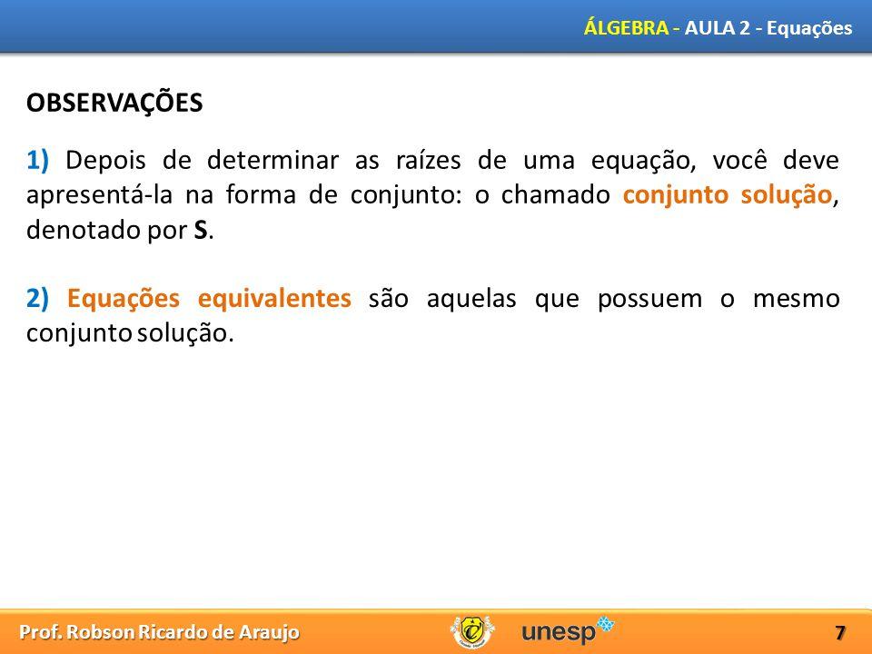 Prof. Robson Ricardo de Araujo ÁLGEBRA - AULA 2 - Equações 7 OBSERVAÇÕES 1) Depois de determinar as raízes de uma equação, você deve apresentá-la na f
