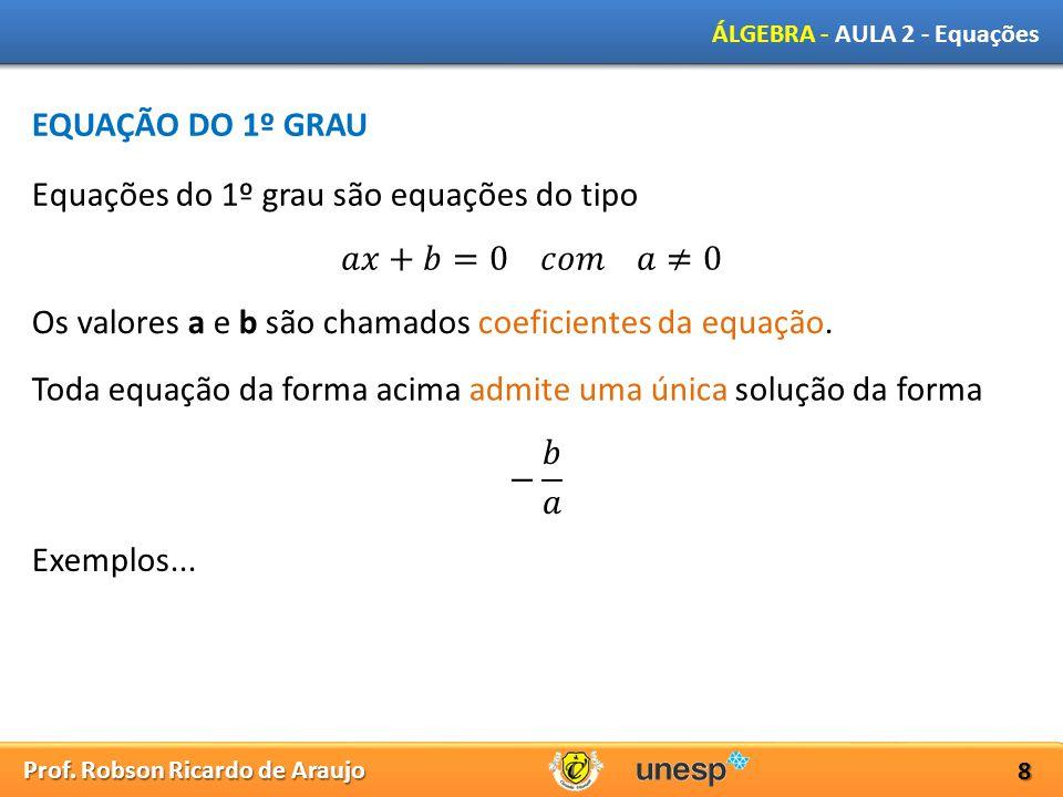 Prof. Robson Ricardo de Araujo ÁLGEBRA - AULA 2 - Equações 8 EQUAÇÃO DO 1º GRAU Equações do 1º grau são equações do tipo Os valores a e b são chamados