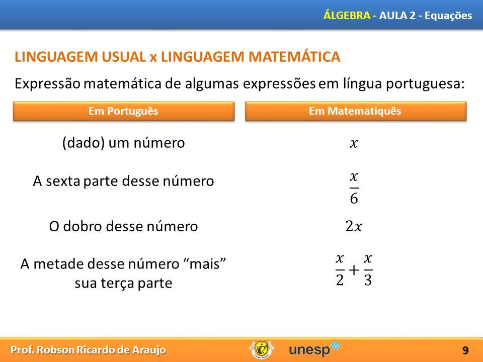 Prof. Robson Ricardo de Araujo ÁLGEBRA - AULA 2 - Equações 9 LINGUAGEM USUAL x LINGUAGEM MATEMÁTICA Expressão matemática de algumas expressões em líng