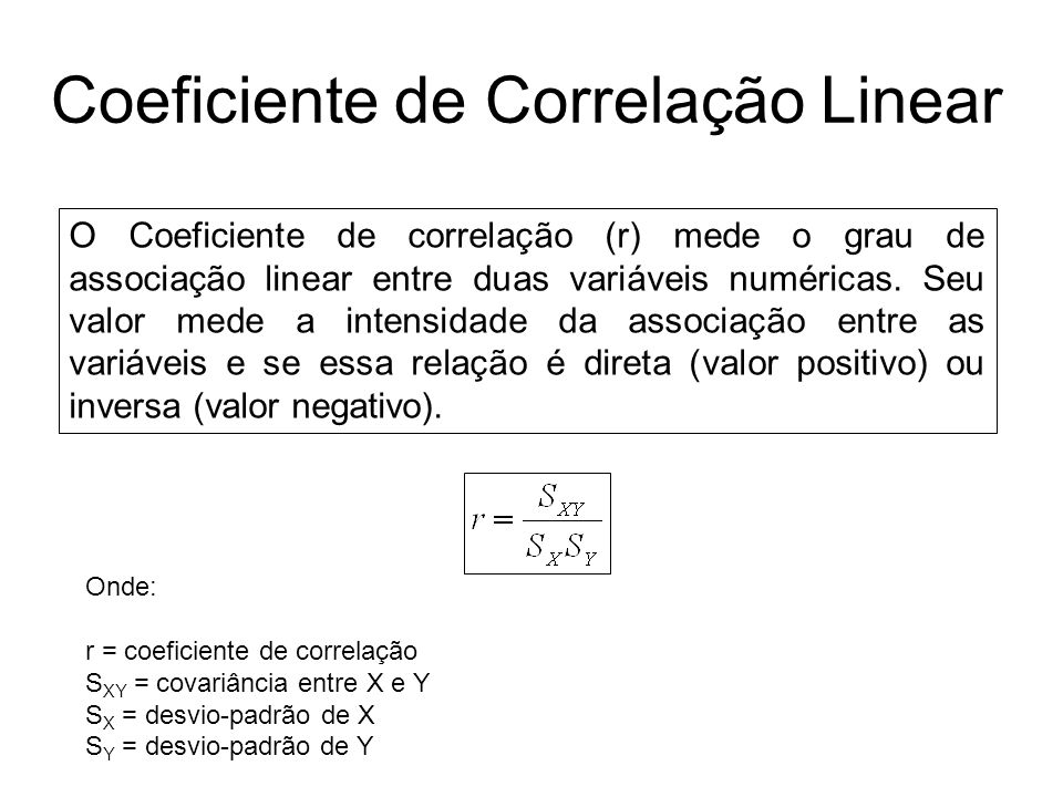 Coeficiente de Correlação Linear O Coeficiente de correlação (r) mede o grau de associação linear entre duas variáveis numéricas. Seu valor mede a int