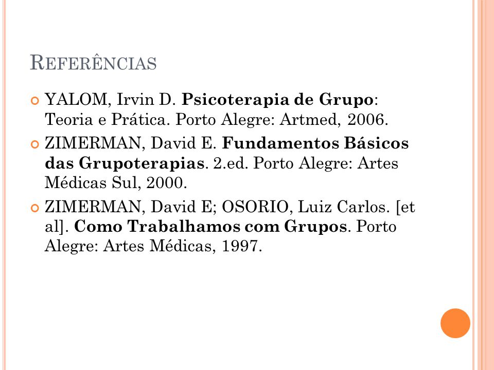 R EFERÊNCIAS YALOM, Irvin D. Psicoterapia de Grupo : Teoria e Prática. Porto Alegre: Artmed, 2006. ZIMERMAN, David E. Fundamentos Básicos das Grupoter
