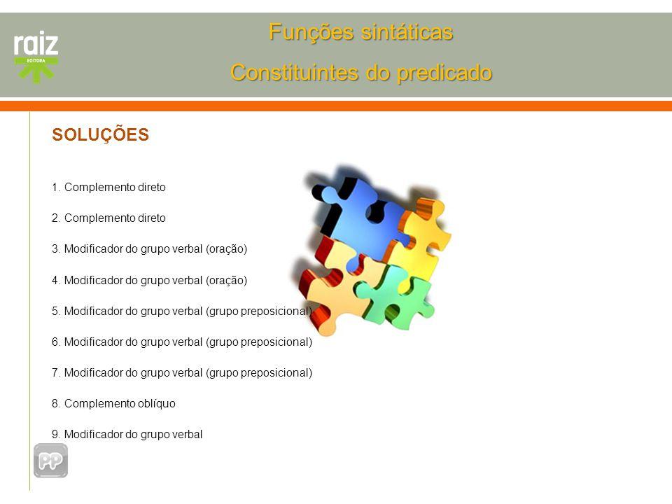 SOLUÇÕES 1. Complemento direto 2. Complemento direto 3. Modificador do grupo verbal (oração) 4. Modificador do grupo verbal (oração) 5. Modificador do