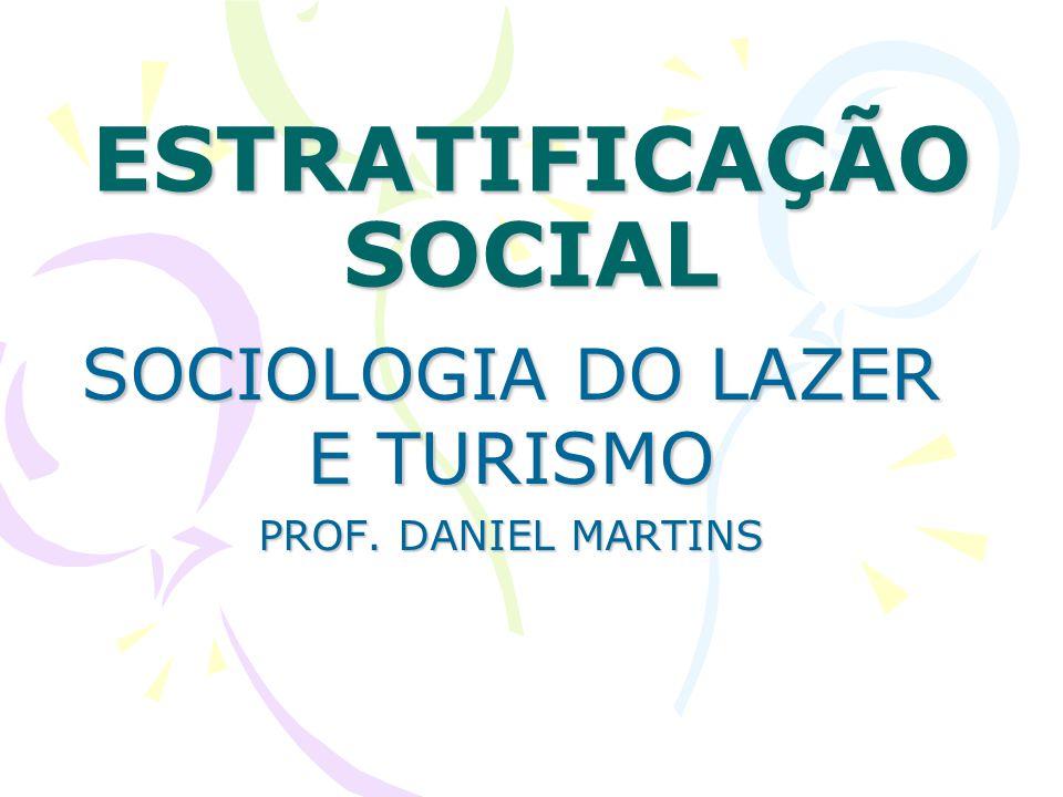 ESTRATIFICAÇÃO SOCIAL SOCIOLOGIA DO LAZER E TURISMO PROF. DANIEL MARTINS