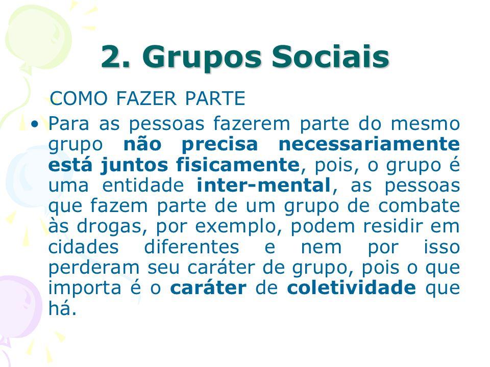2. Grupos Sociais COMO FAZER PARTE Para as pessoas fazerem parte do mesmo grupo não precisa necessariamente está juntos fisicamente, pois, o grupo é u