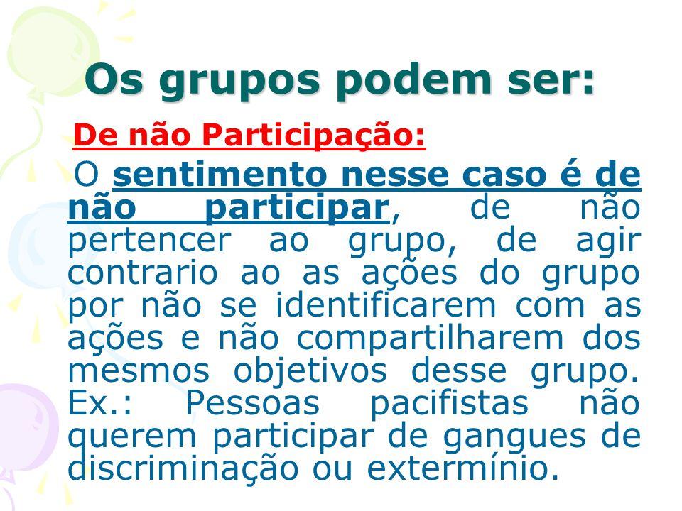 Os grupos podem ser: De não Participação: O sentimento nesse caso é de não participar, de não pertencer ao grupo, de agir contrario ao as ações do gru