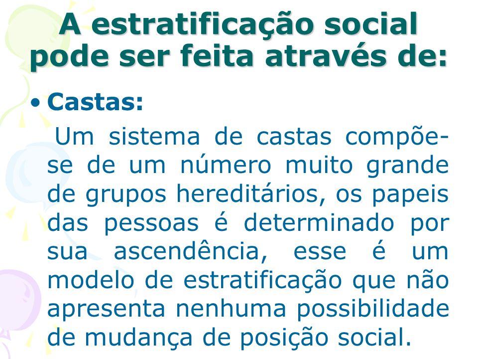 A estratificação social pode ser feita através de: Castas: Um sistema de castas compõe- se de um número muito grande de grupos hereditários, os papeis
