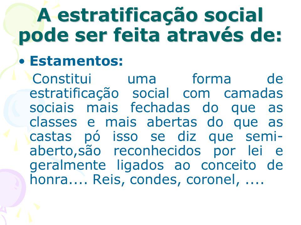 A estratificação social pode ser feita através de: Estamentos: Constitui uma forma de estratificação social com camadas sociais mais fechadas do que a