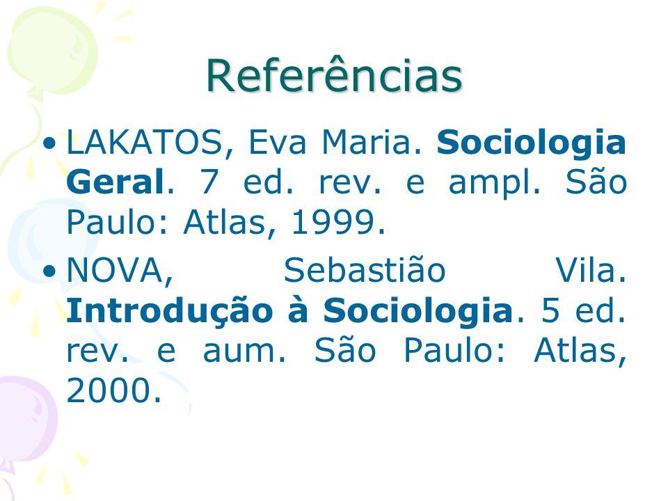 Referências LAKATOS, Eva Maria. Sociologia Geral. 7 ed. rev. e ampl. São Paulo: Atlas, 1999. NOVA, Sebastião Vila. Introdução à Sociologia. 5 ed. rev.