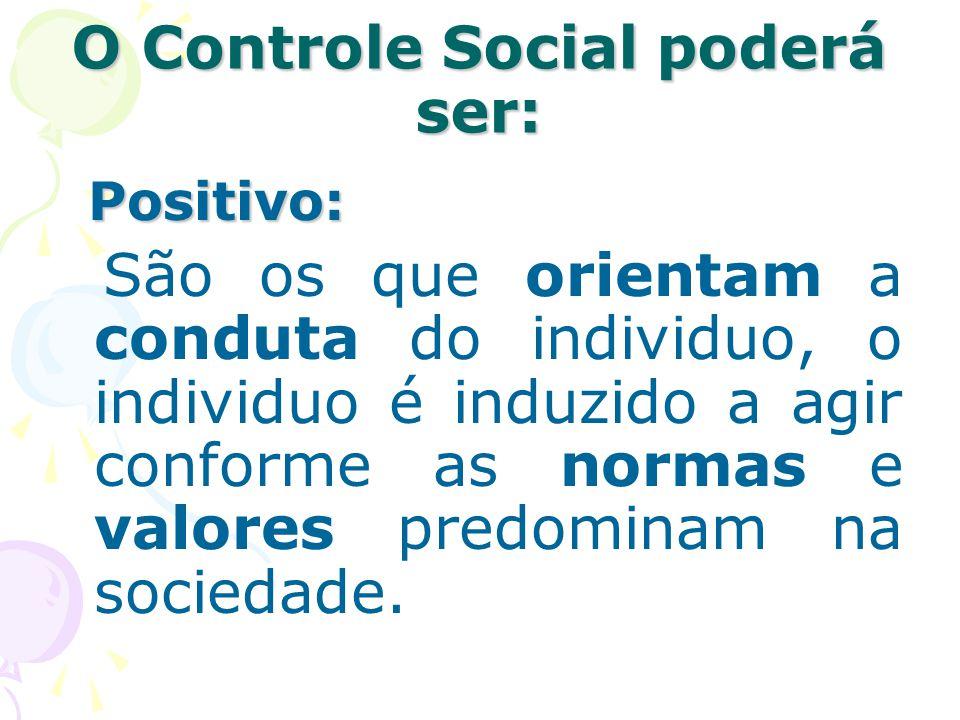 O Controle Social poderá ser: Positivo: São os que orientam a conduta do individuo, o individuo é induzido a agir conforme as normas e valores predomi