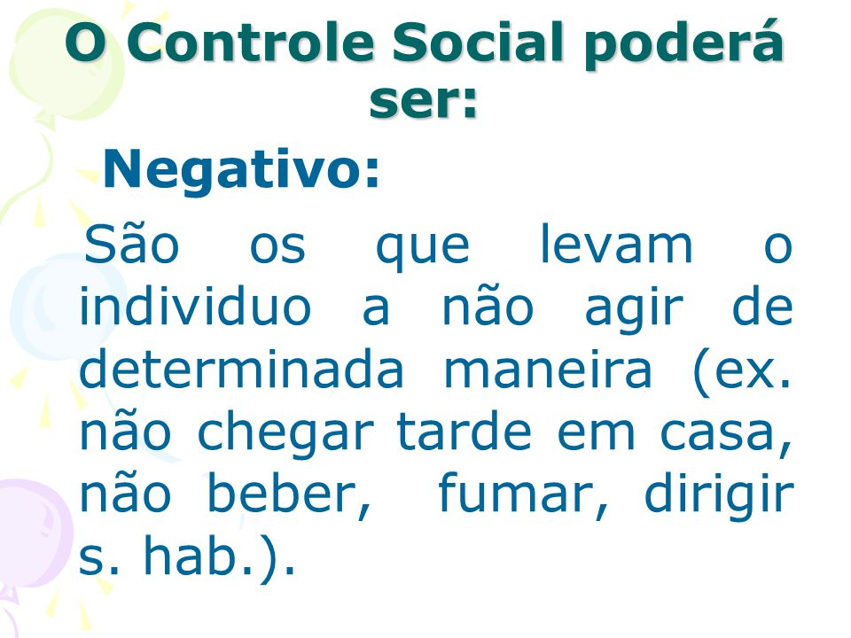 O Controle Social poderá ser: Negativo: São os que levam o individuo a não agir de determinada maneira (ex. não chegar tarde em casa, não beber, fumar