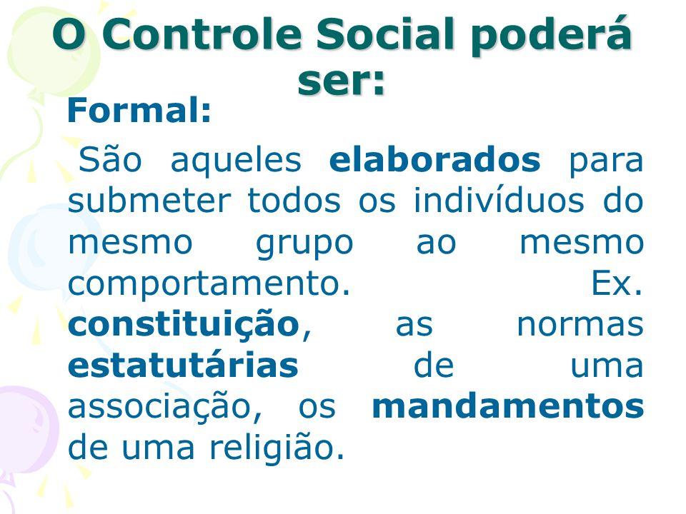 O Controle Social poderá ser: Formal: São aqueles elaborados para submeter todos os indivíduos do mesmo grupo ao mesmo comportamento. Ex. constituição