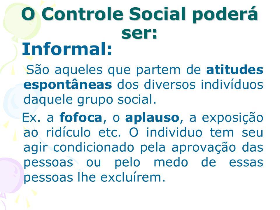 O Controle Social poderá ser: Informal: São aqueles que partem de atitudes espontâneas dos diversos indivíduos daquele grupo social. Ex. a fofoca, o a