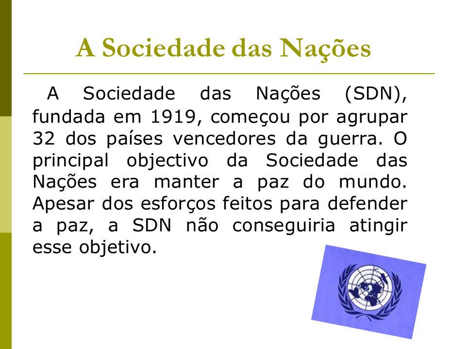 A Sociedade das Nações A Sociedade das Nações (SDN), fundada em 1919, começou por agrupar 32 dos países vencedores da guerra. O principal objectivo da