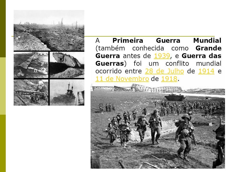A Primeira Guerra Mundial (também conhecida como Grande Guerra antes de 1939, e Guerra das Guerras) foi um conflito mundial ocorrido entre 28 de Julho de 1914 e 11 de Novembro de 1918.193928 de Julho1914 11 de Novembro1918