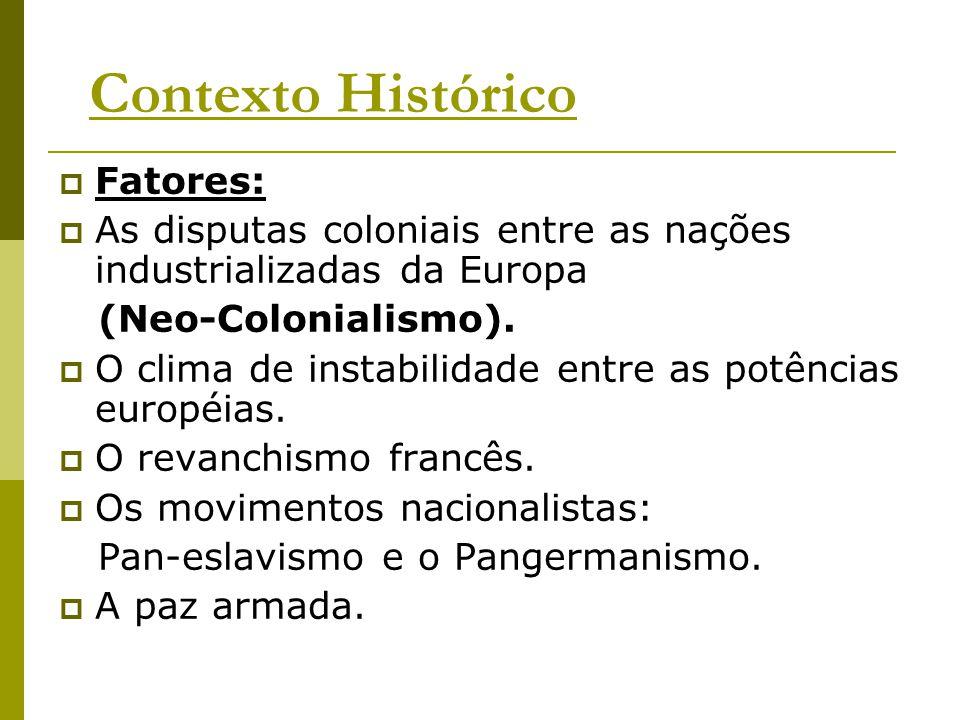 Contexto Histórico  Fatores:  As disputas coloniais entre as nações industrializadas da Europa (Neo-Colonialismo).  O clima de instabilidade entre