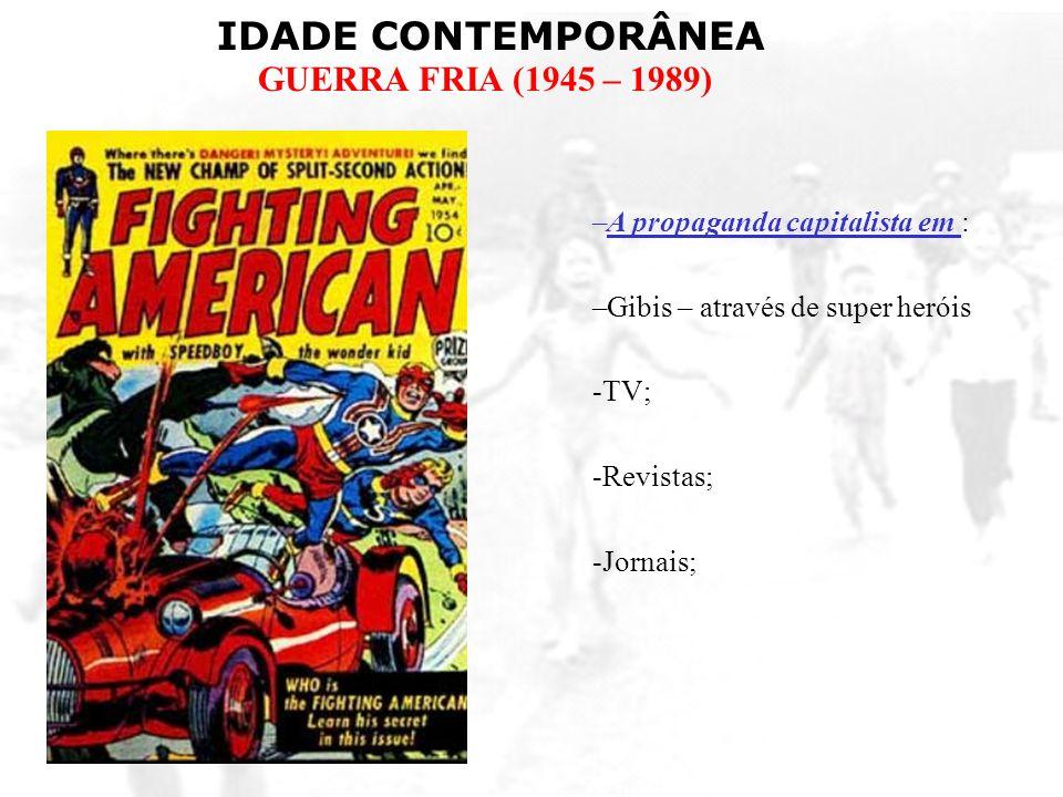 IDADE CONTEMPORÂNEA GUERRA FRIA (1945 – 1989) –A propaganda capitalista em : –Gibis – através de super heróis -TV; -Revistas; -Jornais;