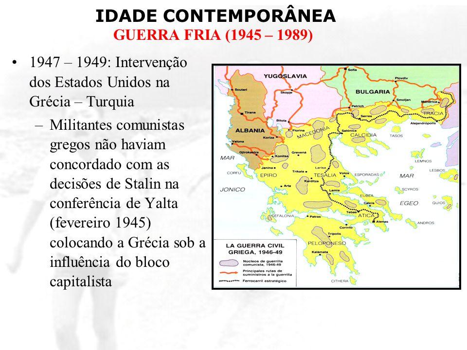 IDADE CONTEMPORÂNEA GUERRA FRIA (1945 – 1989) 1947 – 1949: Intervenção dos Estados Unidos na Grécia – Turquia –Militantes comunistas gregos não haviam