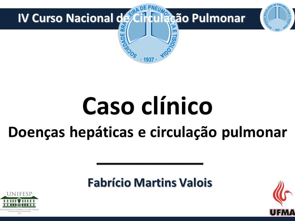 Caso clínico Doenças hepáticas e circulação pulmonar Fabrício Martins Valois IV Curso Nacional de Circulação Pulmonar