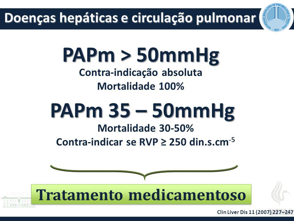 Doenças hepáticas e circulação pulmonar PAPm > 50mmHg PAPm 35 – 50mmHg Contra-indicação absoluta Mortalidade 100% Mortalidade 30-50% Contra-indicar se RVP ≥ 250 din.s.cm -5 Clin Liver Dis 11 (2007) 227–247 Tratamento medicamentoso