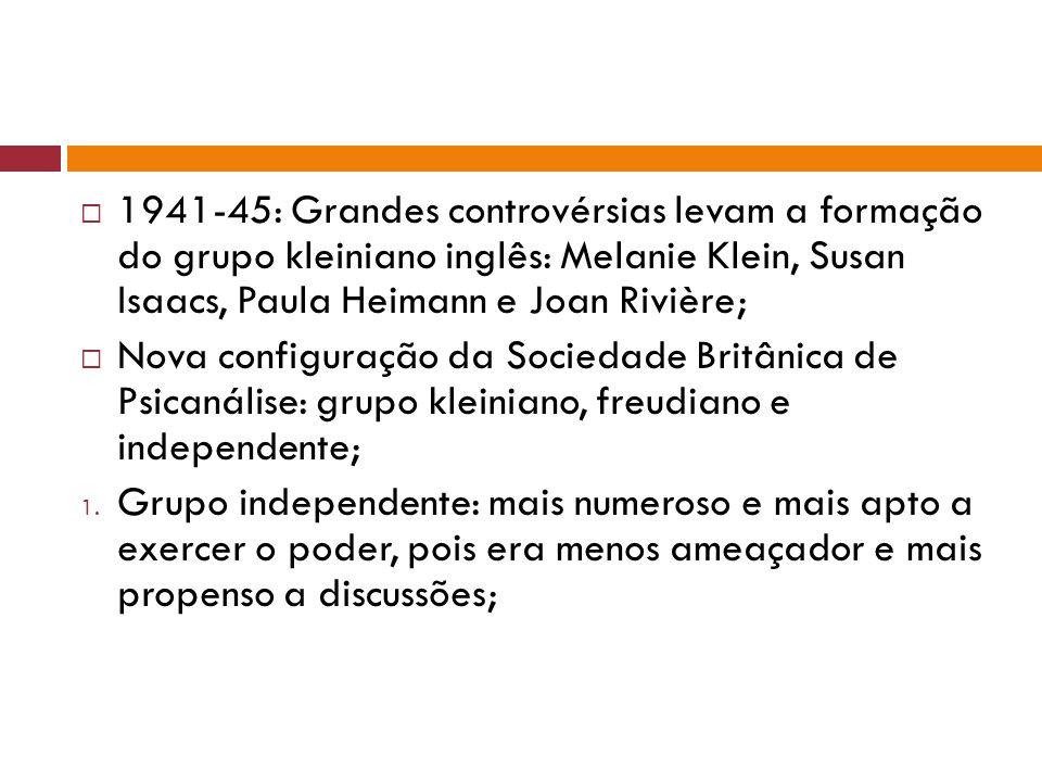  1941-45: Grandes controvérsias levam a formação do grupo kleiniano inglês: Melanie Klein, Susan Isaacs, Paula Heimann e Joan Rivière;  Nova configu