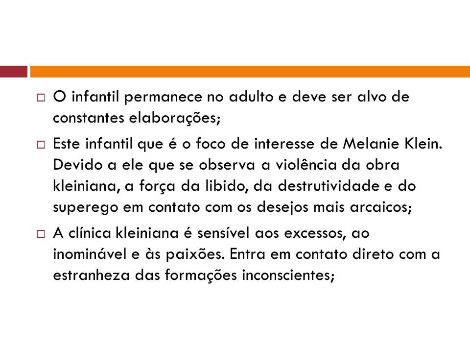  O infantil permanece no adulto e deve ser alvo de constantes elaborações;  Este infantil que é o foco de interesse de Melanie Klein. Devido a ele q