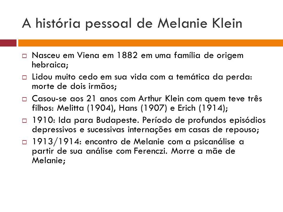 A história pessoal de Melanie Klein  Nasceu em Viena em 1882 em uma família de origem hebraica;  Lidou muito cedo em sua vida com a temática da perd