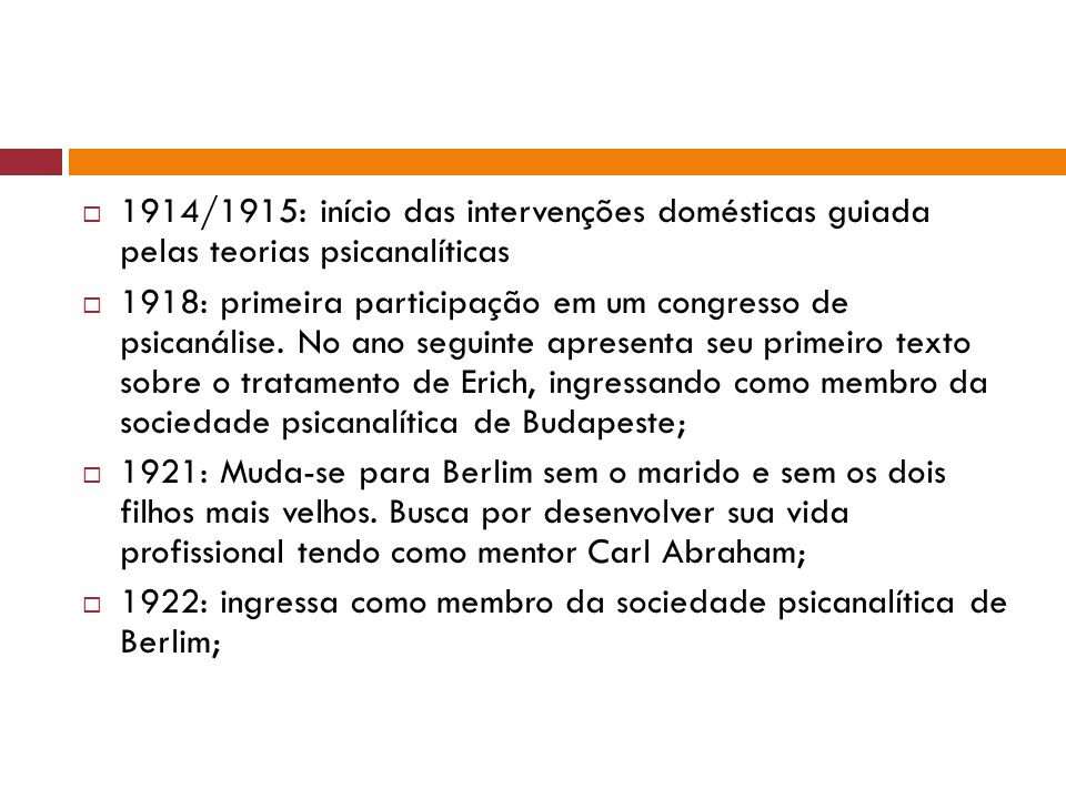  1914/1915: início das intervenções domésticas guiada pelas teorias psicanalíticas  1918: primeira participação em um congresso de psicanálise. No a