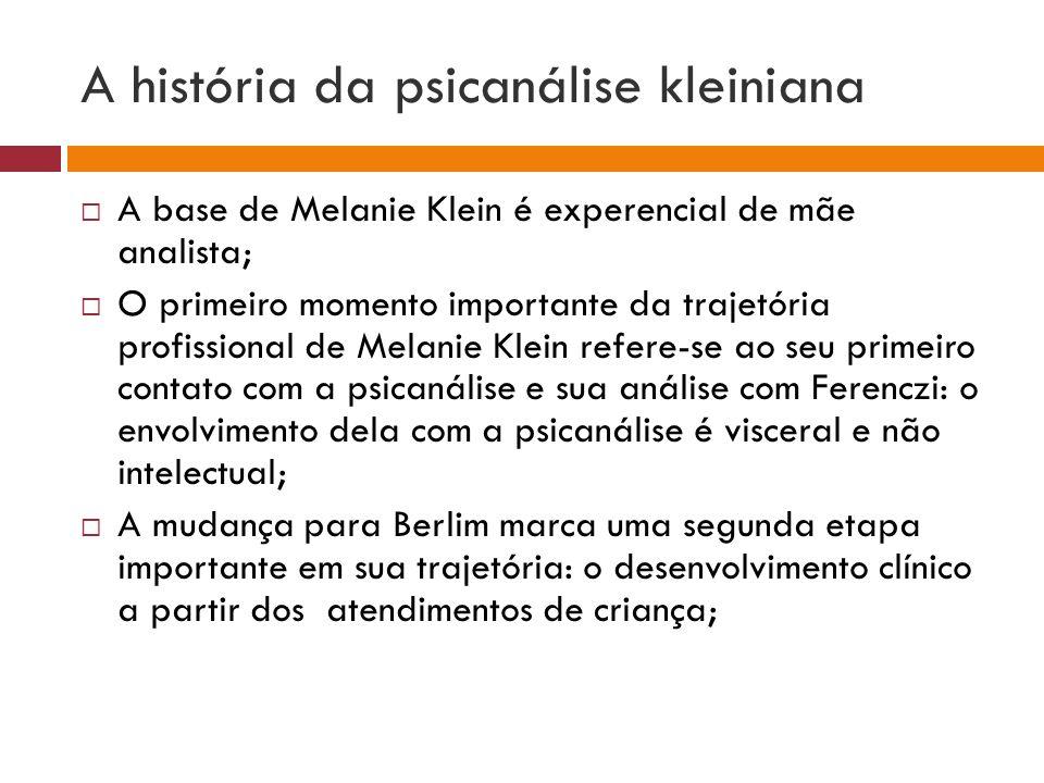 A história da psicanálise kleiniana  A base de Melanie Klein é experencial de mãe analista;  O primeiro momento importante da trajetória profissiona