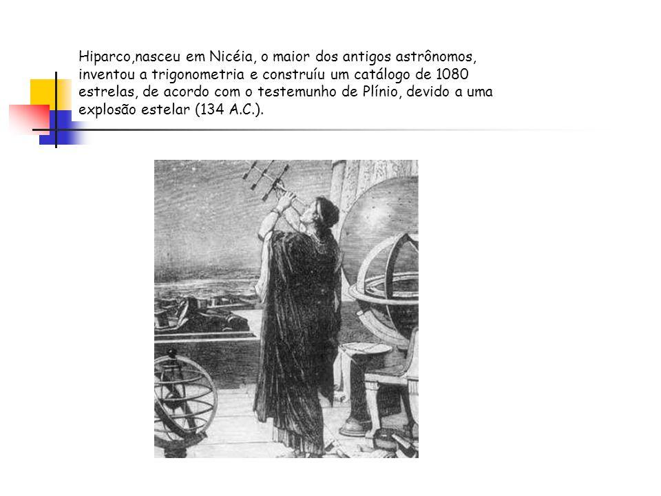 Hiparco,nasceu em Nicéia, o maior dos antigos astrônomos, inventou a trigonometria e construíu um catálogo de 1080 estrelas, de acordo com o testemunh